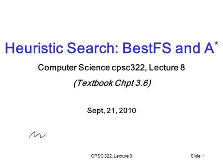 CPSC 322, Lecture 8Slide 1 Heuristic Search: BestFS and A * Computer Science cpsc322, Lecture 8 (Textbook Chpt 3.6) Sept, 21, 2010.