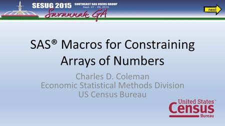 SAS® Macros for Constraining Arrays of Numbers Charles D. Coleman Economic Statistical Methods Division US Census Bureau.