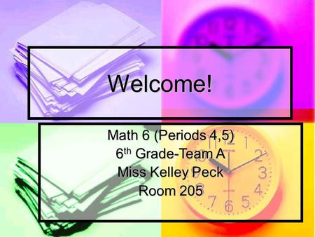 Welcome! Math 6 (Periods 4,5) 6 th Grade-Team A Miss Kelley Peck Room 205.