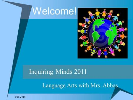 1/11/2016 Welcome! Inquiring Minds 2011 Language Arts with Mrs. Abbas.