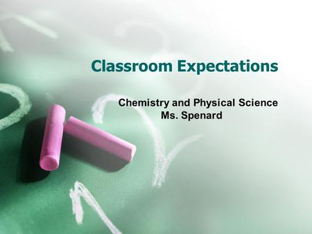Classroom Expectations Chemistry and Physical Science Ms. Spenard.