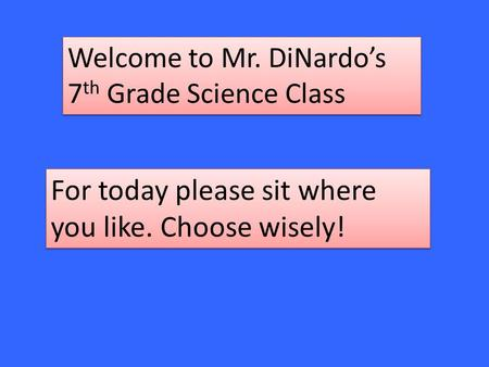 Welcome to Mr. DiNardo's 7 th Grade Science Class For today please sit where you like. Choose wisely!