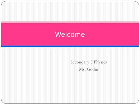 Secondary 5 Physics Ms. Godin Welcome. What is Physics?