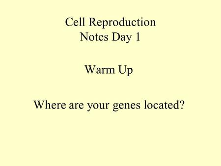 Cell Reproduction Notes Day 1 Warm Up Where are your genes located?