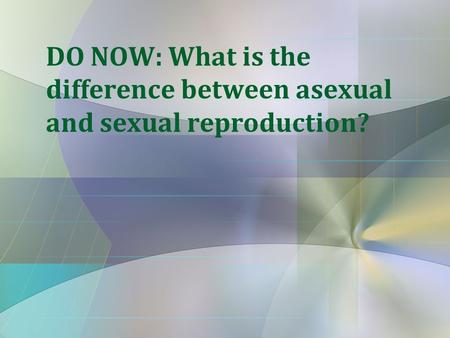 DO NOW: What is the difference between asexual and sexual reproduction?