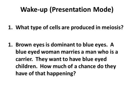 Wake-up (Presentation Mode) 1.What type of cells are produced in meiosis? 1.Brown eyes is dominant to blue eyes. A blue eyed woman marries a man who is.