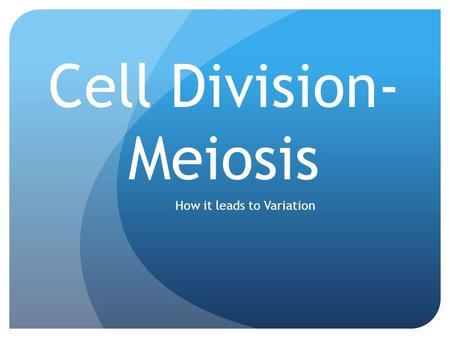 Cell Division- Meiosis How it leads to Variation.