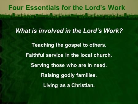 Four Essentials for the Lord's Work What is involved in the Lord's Work? Teaching the gospel to others. Faithful service in the local church. Serving those.