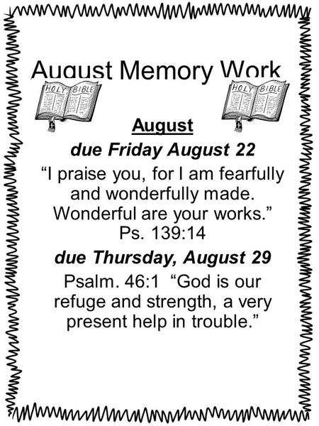 "August Memory Work August due Friday August 22 ""I praise you, for I am fearfully and wonderfully made. Wonderful are your works."" Ps. 139:14 due Thursday,"
