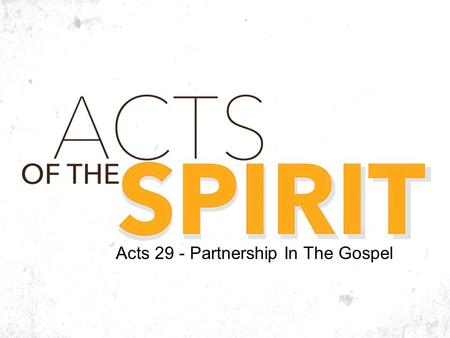 Acts 29 - Partnership In The Gospel. Ecclesiastes 7:2 It is better to go to the house of mourning than to go to the house of feasting, for this is the.