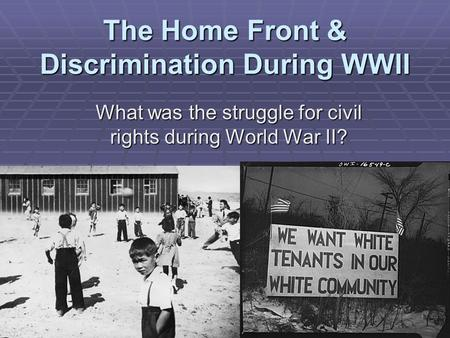 The Home Front & Discrimination During WWII What was the struggle for civil rights during World War II?