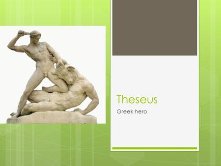 "Theseus Greek hero. His parents Born in Trozen, near Athens, Greece Aegeus fell in love with Aethra He put a sword and pair of shoes under a boulder ""If."