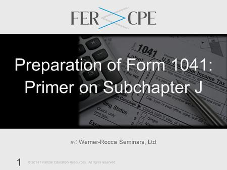 BY : Werner-Rocca Seminars, Ltd 1 © 2014 Financial Education Resources. All rights reserved. Preparation of Form 1041: Primer on Subchapter J.