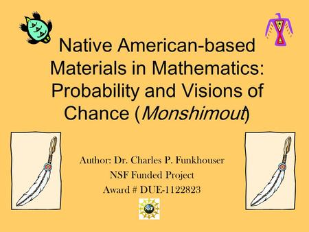 Native American-based Materials in Mathematics: Probability and Visions of Chance (Monshimout) Author: Dr. Charles P. Funkhouser NSF Funded Project Award.
