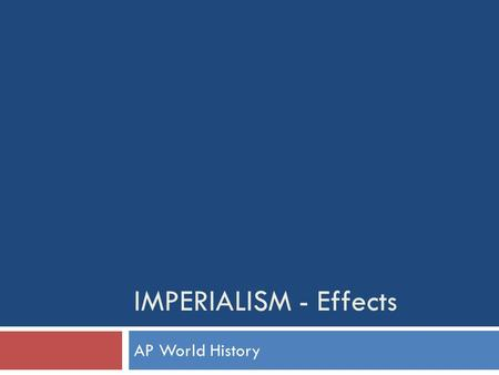 IMPERIALISM - Effects AP World History. Imperialism- Cultural Effects  Education  Gaining Western education generated new identities for a small minority.