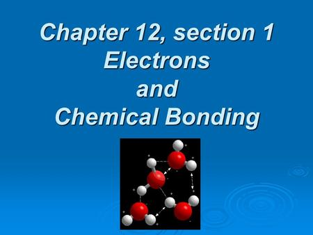 Chapter 12, section 1 Electrons and Chemical Bonding.
