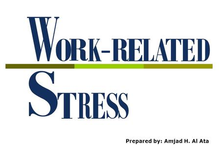 Prepared by: Amjad H. Al Ata What is Stress? Stress is the adverse reaction people have to excessive pressures or other types of demand placed on them.
