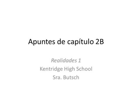 Apuntes de capítulo 2B Realidades 1 Kentridge High School Sra. Butsch.