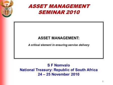 1 ASSET MANAGEMENT: A critical element in ensuring service delivery S F Nomvalo National Treasury: Republic of South Africa 24 – 25 November 2010 ASSET.