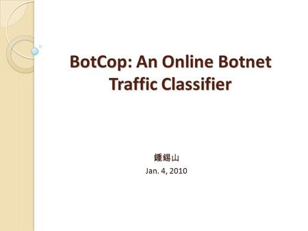 BotCop: An Online Botnet Traffic Classifier 鍾錫山 Jan. 4, 2010.