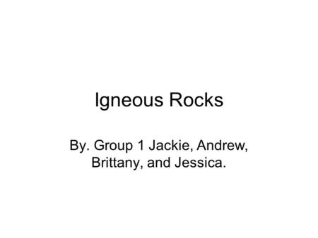 Igneous Rocks By. Group 1 Jackie, Andrew, Brittany, and Jessica.