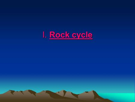 I. Rock cycle. Std 3c. Know how to explain the properties of rocks based on the physical and chemical conditions in which they formed, including plate.