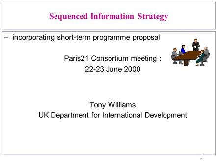 1 Sequenced Information Strategy –incorporating short-term programme proposal Paris21 Consortium meeting : 22-23 June 2000 Tony Williams UK Department.
