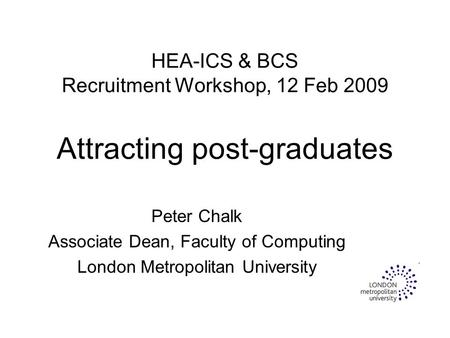 HEA-ICS & BCS Recruitment Workshop, 12 Feb 2009 Attracting post-graduates Peter Chalk Associate Dean, Faculty of Computing London Metropolitan University.