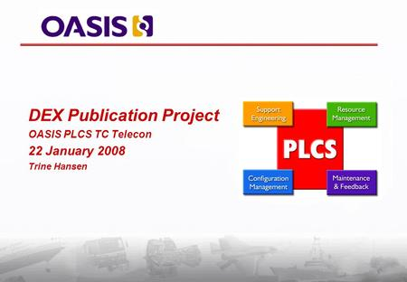 DEX Publication Project OASIS PLCS TC Telecon 22 January 2008 Trine Hansen.
