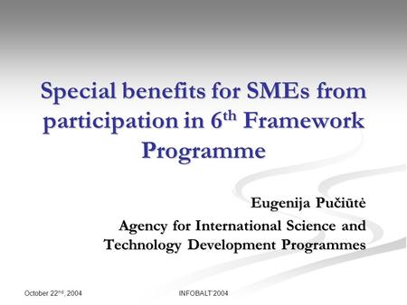 October 22 nd, 2004 INFOBALT'2004 Special benefits for SMEs from participation in 6 th Framework Programme Eugenija Pučiūtė Agency for International Science.