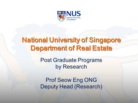National University of Singapore Department of Real Estate Post Graduate Programs by Research Prof Seow Eng ONG Deputy Head (Research)