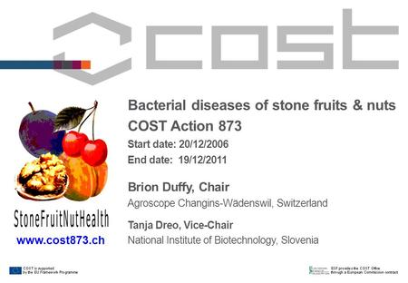Bacterial diseases of stone fruits & nuts COST Action 873 Start date: 20/12/2006 End date: 19/12/2011 Brion Duffy, Chair Agroscope Changins-Wädenswil,