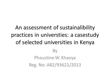 An assessment of sustainalibility practices in universties: a casestudy of selected universities in Kenya By Phaustine W. Khaoya Reg. No: A82/93621/2013.