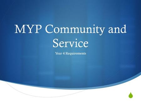  MYP Community and Service Year 4 Requirements. What you need to know:  Policy  Procedure  Organizations I can work with  Forms: 1. Project Proposal.