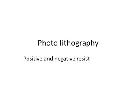 Photo lithography Positive and negative resist. What? Resist (photosensitive material) comes in two forms – positive and negative.