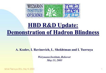 Itzhak Tserruya, BNL, May13, 20031 HBD R&D Update: Demonstration of Hadron Blindness A. Kozlov, I. Ravinovich, L. Shekhtman and I. Tserruya Weizmann Institute,