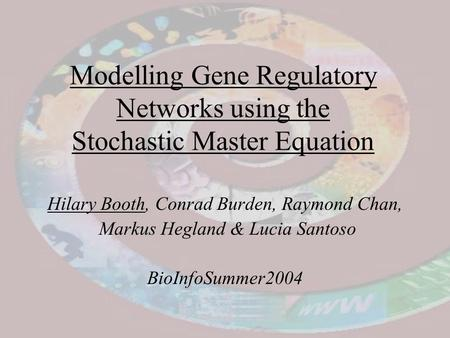 Modelling Gene Regulatory Networks using the Stochastic Master Equation Hilary Booth, Conrad Burden, Raymond Chan, Markus Hegland & Lucia Santoso BioInfoSummer2004.