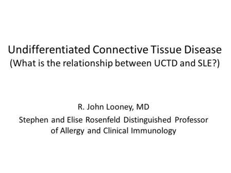Undifferentiated Connective Tissue Disease (What is the relationship between UCTD and SLE?) R. John Looney, MD Stephen and Elise Rosenfeld Distinguished.