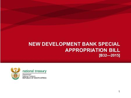 NEW DEVELOPMENT BANK SPECIAL APPROPRIATION BILL [B32—2015] National Treasury | 06 November 2015 1.