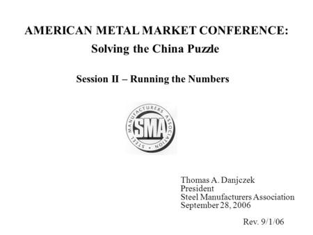 Solving the China Puzzle Session II – Running the Numbers Thomas A. Danjczek President Steel Manufacturers Association September 28, 2006 Rev. 9/1/06 AMERICAN.