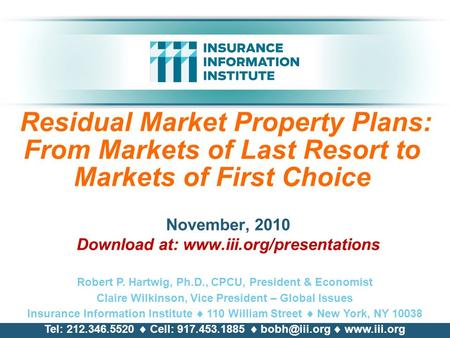 Residual Market Property Plans: From Markets of Last Resort to Markets of First Choice November, 2010 Download at: www.iii.org/presentations Robert P.