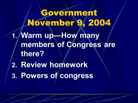 Government November 9, 2004 1. Warm up—How many members of Congress are there? 2. Review homework 3. Powers of congress.