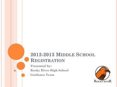 2012-2013 M IDDLE S CHOOL R EGISTRATION Presented by: Rocky River High School Guidance Team.