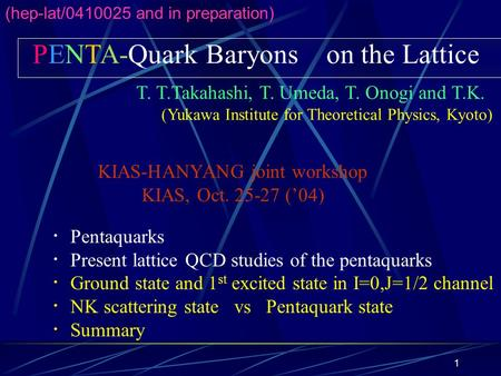 1 PENTA-Quark Baryons on the Lattice T. T.Takahashi, T. Umeda, T. Onogi and T.K. (Yukawa Institute for Theoretical Physics, Kyoto) ・ Pentaquarks ・ Present.