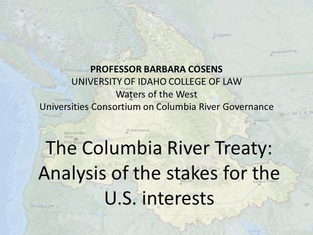 PROFESSOR BARBARA COSENS UNIVERSITY OF IDAHO COLLEGE OF LAW Waters of the West Universities Consortium on Columbia River Governance The Columbia River.