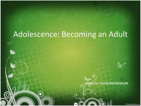 Adolescence: Becoming an Adult Made by: Jovlt ė Beržanskytė.