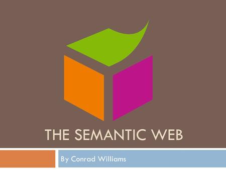 THE SEMANTIC WEB By Conrad Williams. Contents  What is the Semantic Web?  Technologies  XML  RDF  OWL  Implementations  Social Networking  Scholarly.