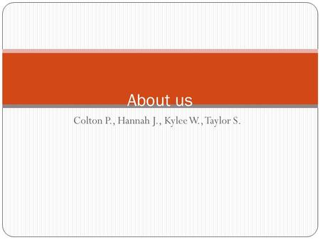 Colton P., Hannah J., Kylee W., Taylor S. About us.