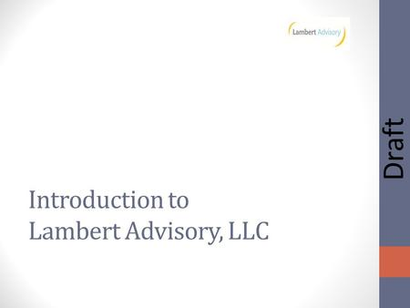 Draft Introduction to Lambert Advisory, LLC. Draft Lambert Advisory, LLC Real estate, economic and community development advisor Comprehensive experience.