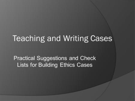 Teaching and Writing Cases Practical Suggestions and Check Lists for Building Ethics Cases.